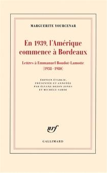 En 1939, l'Amérique commence à Bordeaux : lettres à Emmanuel Boudot-Lamotte, 1938-1980 - MargueriteYourcenar