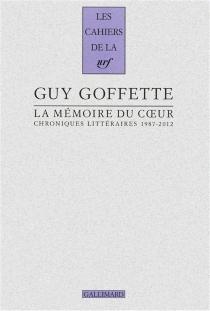 La mémoire du coeur : chroniques littéraires, 1987-2012 - GuyGoffette
