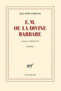 E.M. ou La divine barbare : roman confidentiel non finito - Jean-NoëlSchifano