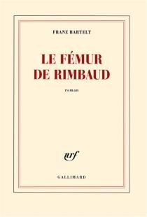 Le fémur de Rimbaud - FranzBartelt