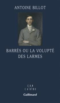 Barrès ou La volupté des larmes - AntoineBillot