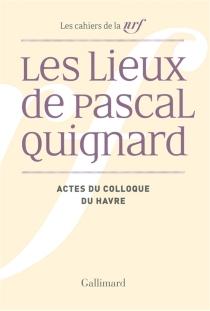 Les lieux de Pascal Quignard : actes du colloque de l'université du Havre, 29 et 30 avril 2013 - PascalQuignard