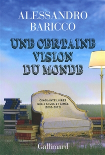 Une certaine vision du monde : cinquante livres que j'ai lus et aimés : 2002-2012 - AlessandroBaricco