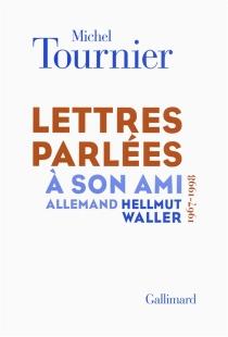 Lettres parlées à son ami allemand Hellmut Waller (1967-1998) - MichelTournier