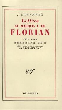 Lettres au marquis A. de Florian, 1779-1793 : correspondance inédite - Jean-Pierre Claris deFlorian