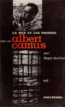 La mer et les prisons : essai sur Albert Camus - RogerQuilliot