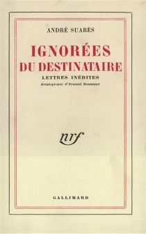 Ignorées du destinataire : lettres inédites - AndréSuarès