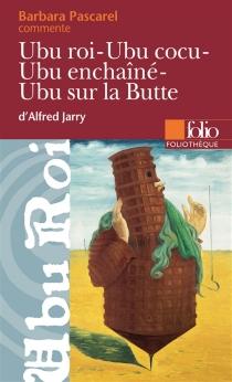 Ubu roi, Ubu cocu, Ubu enchaîné, Ubu sur la Butte, d'Alfred Jarry - BarbaraPascarel