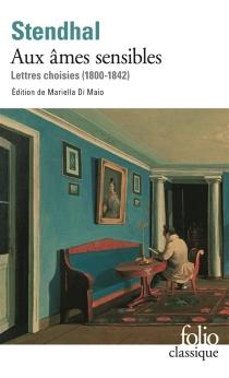 Aux âmes sensibles : lettres choisies (1800-1842) - Stendhal