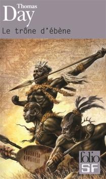 Le trône d'ébène : naissance, vie et mort de Chaka, roi des Zoulous - ThomasDay