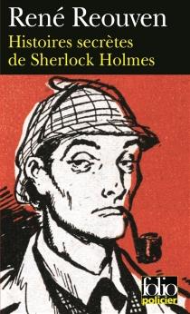 Histoires secrètes de Sherlock Holmes : celles que Watson a évoquées sans les raconter, celles que Watson n'a jamais osé évoquer - RenéRéouven