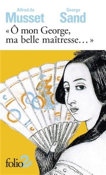 O mon George, ma belle maîtresse... : lettres - Alfred de Musset