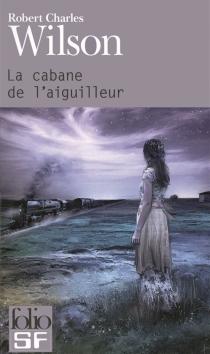 La cabane de l'aiguilleur - Robert CharlesWilson