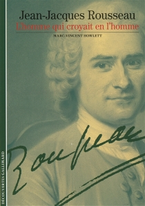 Jean-Jacques Rousseau, l'homme qui croyait en l'homme - Marc-VincentHowlett
