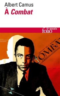 Albert Camus à Combat : éditoriaux et articles d'Albert Camus, 1944-1947 - AlbertCamus