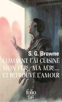 Comment j'ai cuisiné mon père, ma mère... et retrouvé l'amour - Scott G.Browne