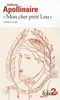 Mon cher petit Lou : lettres à Lou : 28 septembre 1914 - 2 janvier 1915 - GuillaumeApollinaire