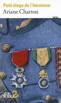 Petit éloge de l'héroïsme : à travers des écrivains de la Grande Guerre - ArianeCharton