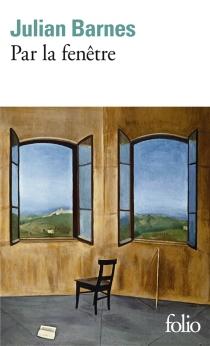 Par la fenêtre : dix-huit chroniques et une nouvelle - JulianBarnes