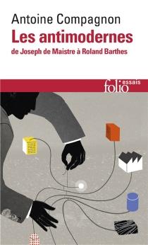 Les antimodernes : de Joseph de Maistre à Roland Barthes - AntoineCompagnon