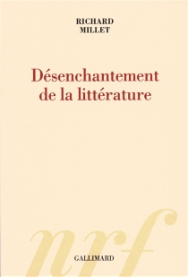 Désenchantement de la littérature - Richard Millet
