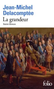 La grandeur : Saint-Simon - Jean-MichelDelacomptée
