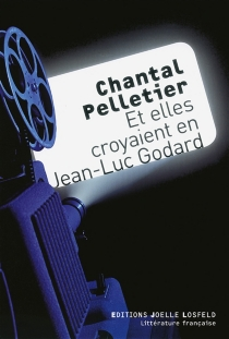 Et elles croyaient en Jean-Luc Godard - ChantalPelletier