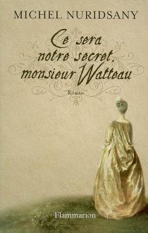 Ce sera notre secret, monsieur Watteau - MichelNuridsany