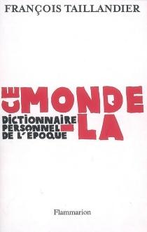 Ce monde-là : dictionnaire personnel de l'époque - FrançoisTaillandier