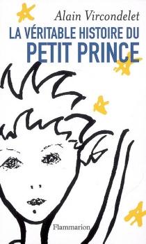 La véritable histoire du Petit Prince - AlainVircondelet