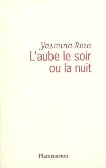 L'aube le soir ou la nuit - YasminaReza
