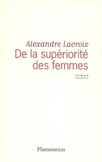 De la supériorité des femmes - AlexandreLacroix