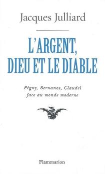 L'argent, Dieu et le diable : face au monde moderne avec Péguy, Bernanos, Claudel - JacquesJulliard