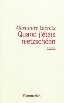 Quand j'étais nietzschéen - AlexandreLacroix