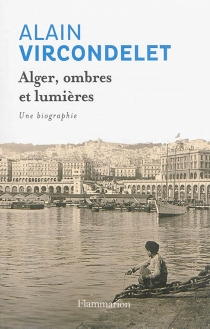Alger, ombres et lumières : une biographie - AlainVircondelet