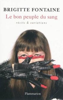 Le bon peuple du sang : récits et variations - BrigitteFontaine
