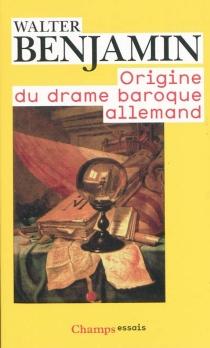 Origine du drame baroque allemand - WalterBenjamin