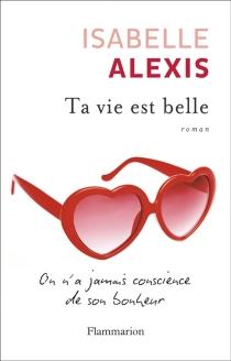 Ta vie est belle : on n'a jamais conscience de son bonheur - IsabelleAlexis