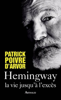 Hemingway : la vie jusqu'à l'excès - PatrickPoivre d'Arvor
