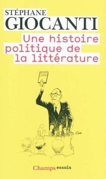 Une histoire politique de la littérature : de Victor Hugo à Richard Millet - StéphaneGiocanti