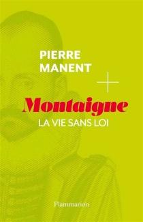 Montaigne : la vie sans loi - PierreManent