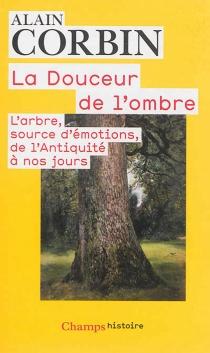 La douceur de l'ombre : l'arbre, source d'émotions, de l'Antiquité à nos jours - AlainCorbin