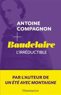 Baudelaire, l'irréductible - AntoineCompagnon