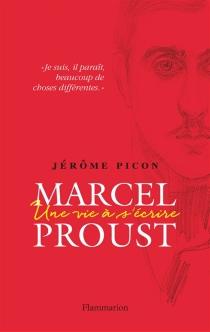 Marcel Proust : une vie à s'écrire - JérômePicon