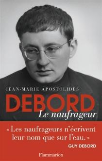 Debord, le naufrageur - Jean-MarieApostolidès