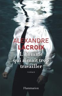 L'homme qui aimait trop travailler - AlexandreLacroix