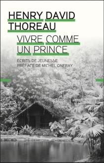 Vivre comme un prince : écrits de jeunesse - Henry DavidThoreau