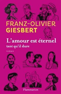 L'amour est éternel tant qu'il dure - Franz-OlivierGiesbert