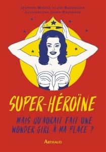 Super-héroïne : mais qu'aurait fait une wonder girl à ma place ? - JoeBorgenicht