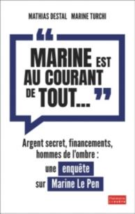 Marine est au courant de tout... : argent secret, financements, hommes de l'ombre : une enquête sur Marine Le Pen